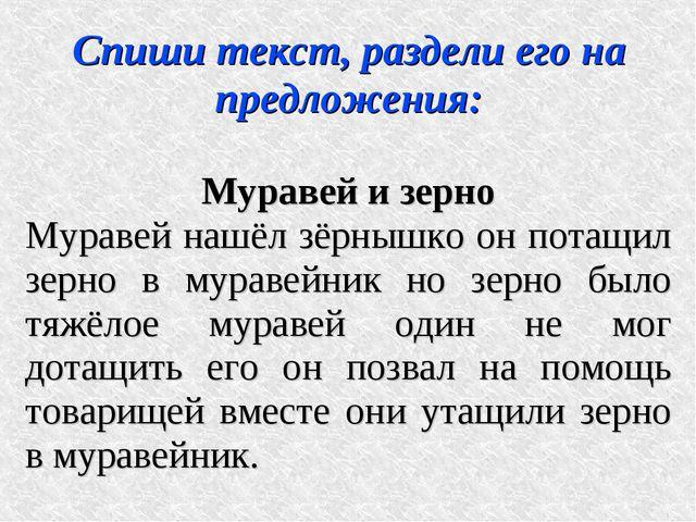 Спиши текст, раздели его на предложения: Муравей и зерно Муравей нашёл зёрныш...