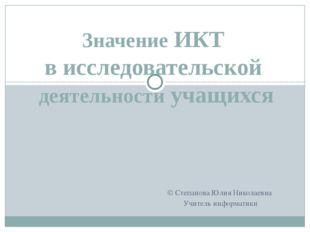Значение ИКТ в исследовательской деятельности учащихся © Степанова Юлия Никол