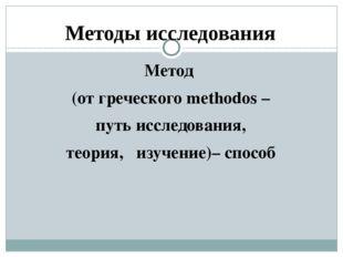 Методы исследования Метод (от греческого methodos – путь исследования, теория