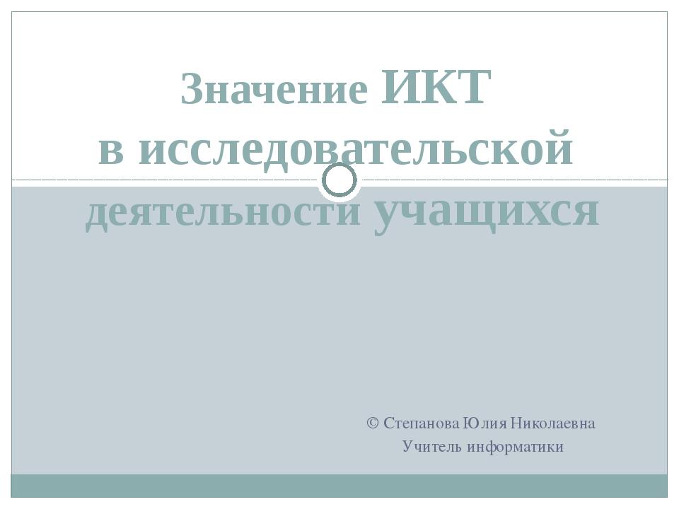Значение ИКТ в исследовательской деятельности учащихся © Степанова Юлия Никол...