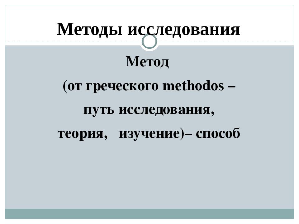 Методы исследования Метод (от греческого methodos – путь исследования, теория...