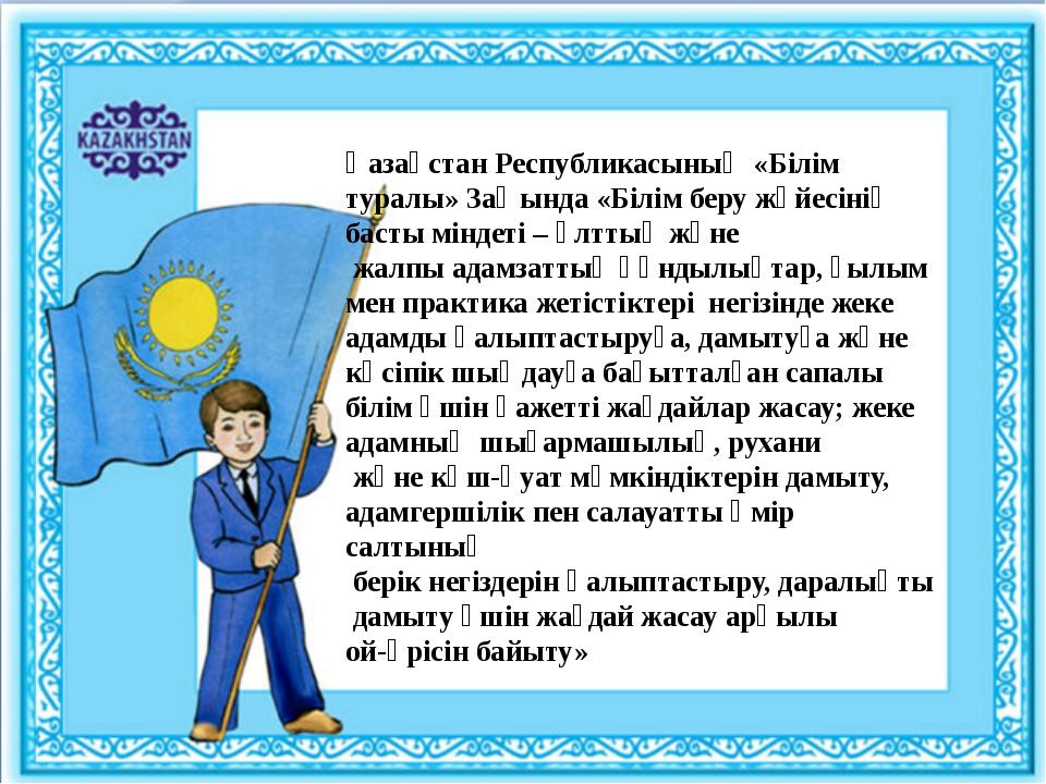 Қазақстан Республикасының «Білім туралы» Заңында «Білім беру жүйесінің басты...