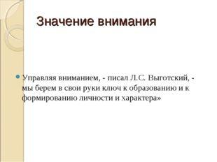Значение внимания Управляя вниманием, - писал Л.С. Выготский, - мы берем в св