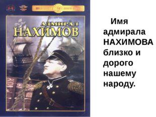 Имя адмирала НАХИМОВА близко и дорого нашему народу.