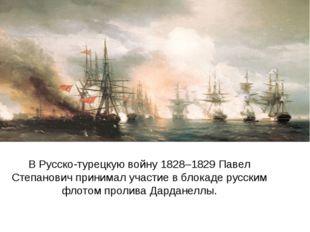 В Русско-турецкую войну 1828–1829 Павел Степанович принимал участие в блокад