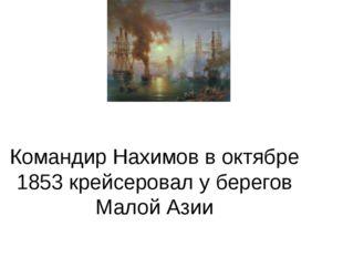 Командир Нахимов в октябре 1853 крейсеровал у берегов Малой Азии