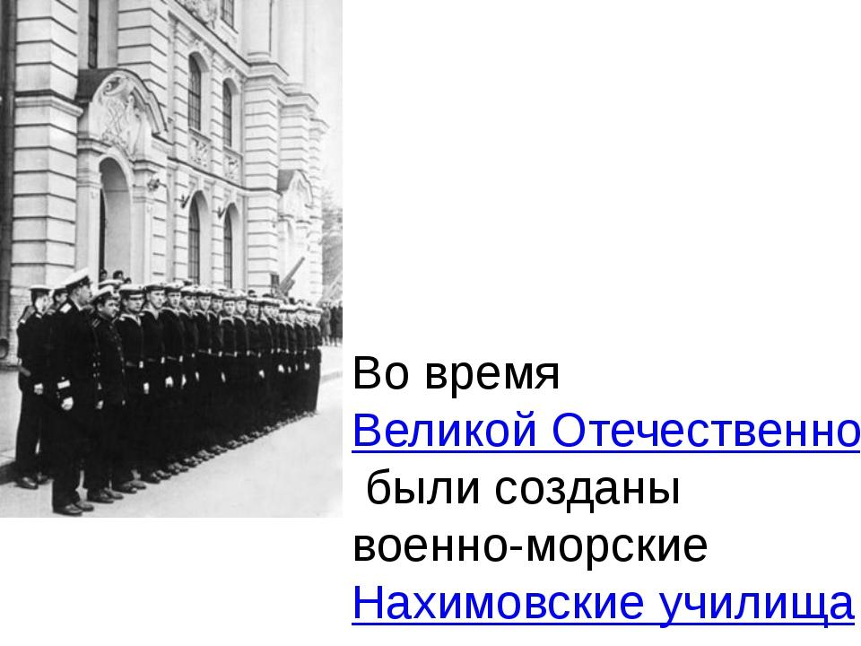 Во время Великой Отечественной войны были созданы военно-морские Нахимовские...