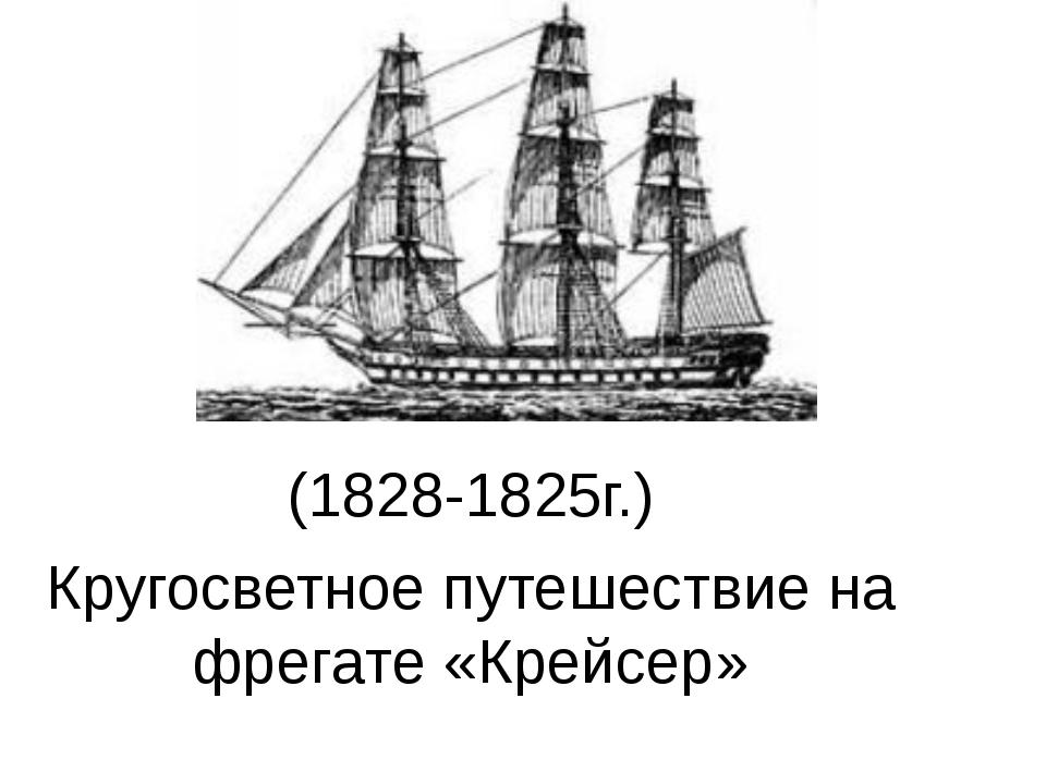 (1828-1825г.) Кругосветное путешествие на фрегате «Крейсер»