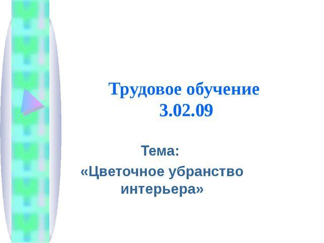 Трудовое обучение 3.02.09 Тема: «Цветочное убранство интерьера»