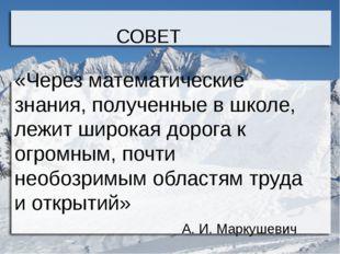 СОВЕТ «Через математические знания, полученные в школе, лежит широкая дорога