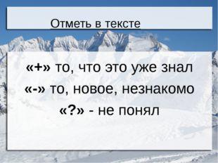 Отметь в тексте «+» то, что это уже знал «-» то, новое, незнакомо «?» - не по