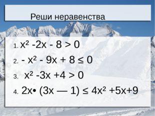 Реши неравенства 1. х² -2х - 8 > 0 2. - х² - 9х + 8 ≤ 0 3. х² -3х +4 > 0 4. 2