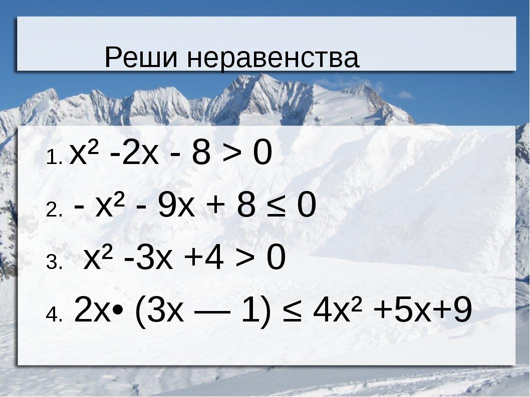 Реши неравенства 1. х² -2х - 8 > 0 2. - х² - 9х + 8 ≤ 0 3. х² -3х +4 > 0 4. 2...