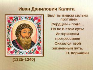 Иван Данилович Калита (1325-1340) Был ты видом сильно противен, Сердцем – под