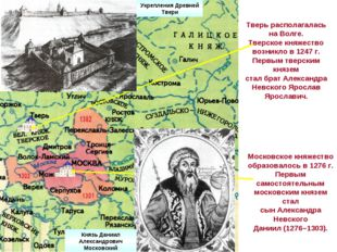Тверь располагалась на Волге. Тверское княжество возникло в 1247 г. Первым тв
