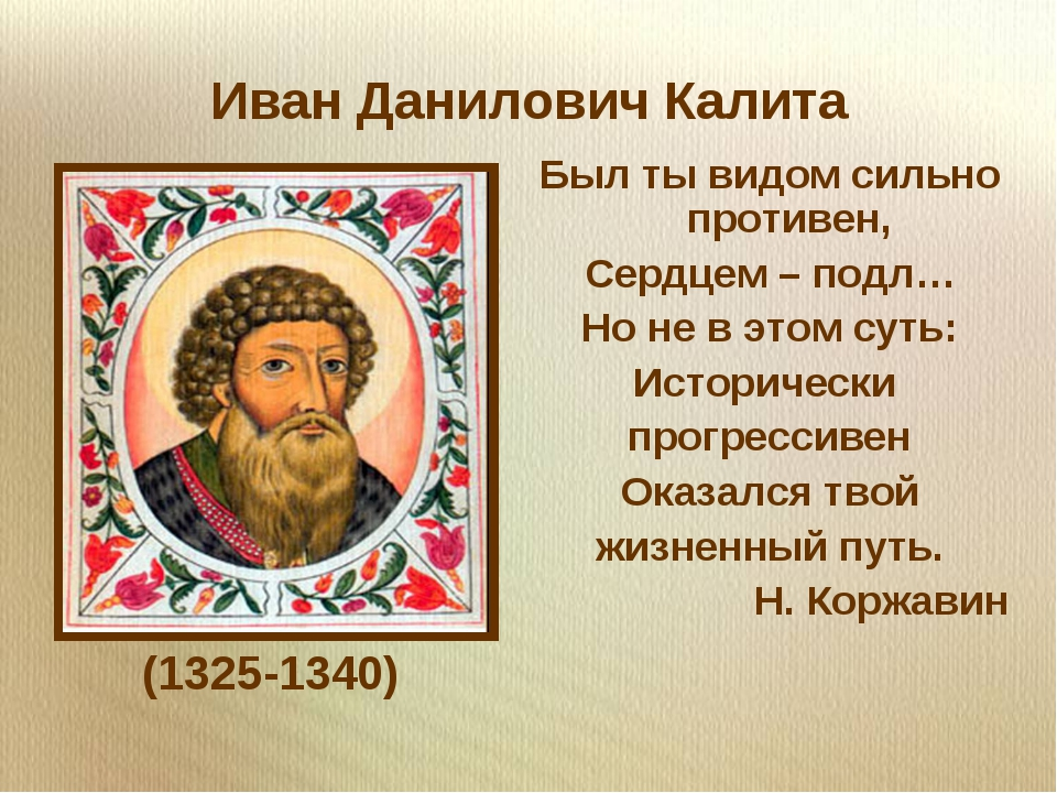 Иван Данилович Калита (1325-1340) Был ты видом сильно противен, Сердцем – под...
