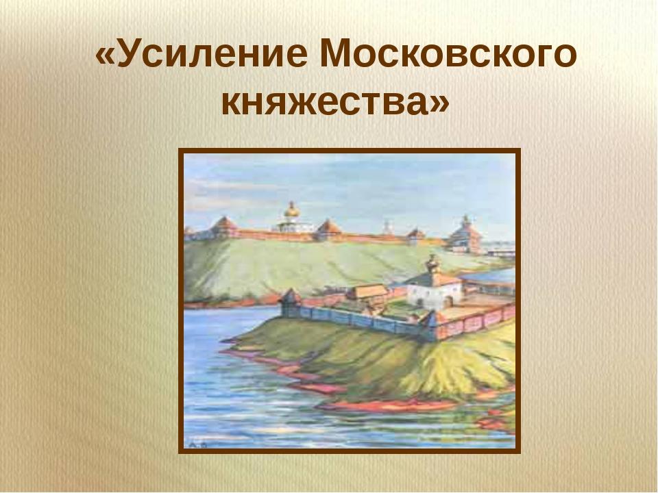 «Усиление Московского княжества» »