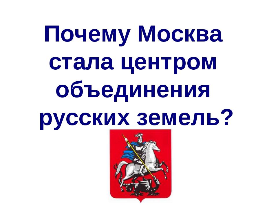 Почему Москва стала центром объединения русских земель?