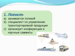 Логист- занимается логикой специалист по управлению транспортировкой продукци