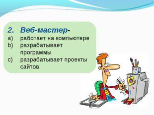 Веб-мастер- работает на компьютере разрабатывает программы разрабатывает прое