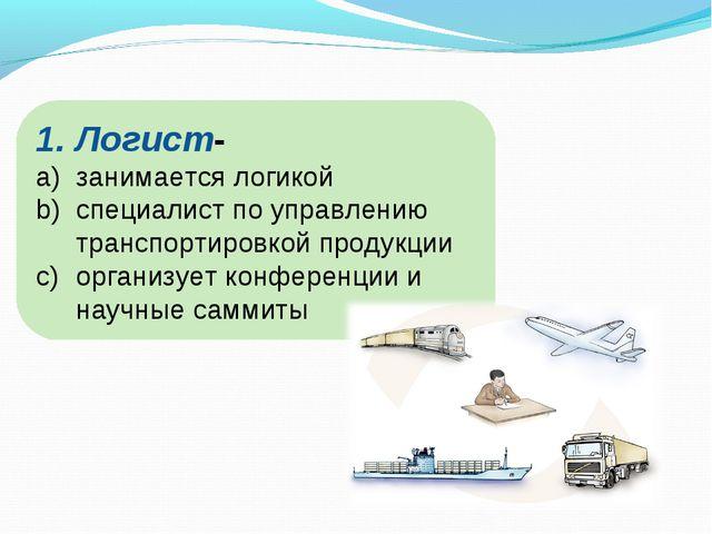 Логист- занимается логикой специалист по управлению транспортировкой продукци...