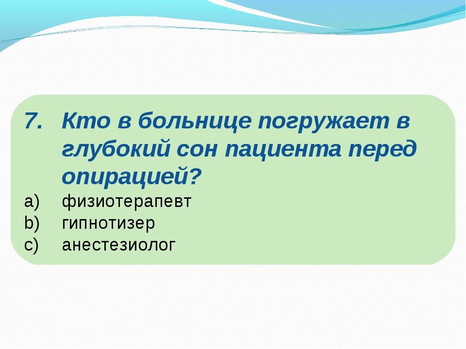 Кто в больнице погружает в глубокий сон пациента перед опирацией? физиотерапе...