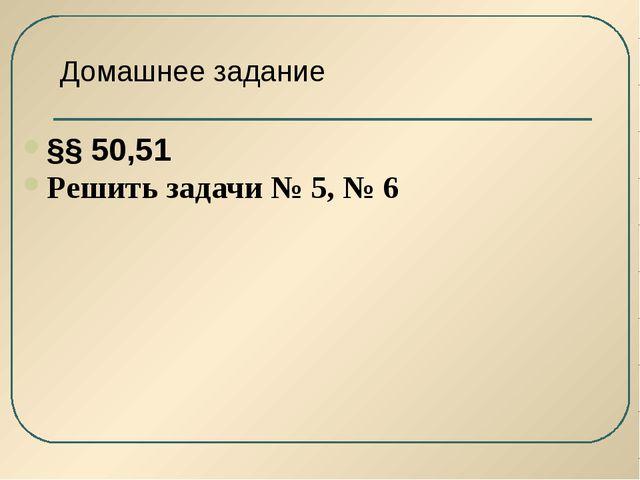 Домашнее задание §§ 50,51 Решить задачи № 5, № 6