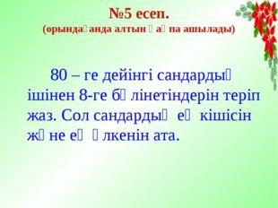 №5 есеп. (орындағанда алтын қақпа ашылады) 80 – ге дейінгі сандардың ішінен 8