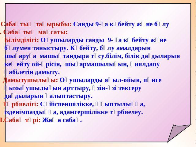 І. Сабақтың тақырыбы: Санды 9-ға көбейту және бөлу ІІ. Сабақтың мақсаты: Біл...