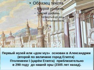 Первыймузей или «дом муз» основан вАлександрии (второй по величине город Е