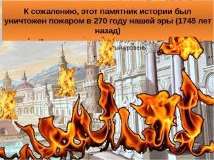 К сожалению, этот памятник истории был уничтожен пожаром в 270 году нашей эры