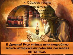 В Древней Руси учёные вели подробную запись исторических событий, составляя Л