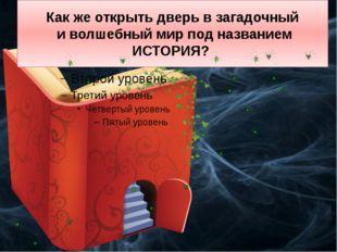 Как же открыть дверь в загадочный и волшебный мир под названием ИСТОРИЯ?