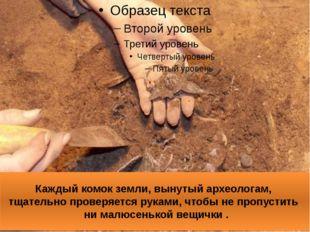 Каждый комок земли, вынутый археологам, тщательно проверяется руками, чтобы н