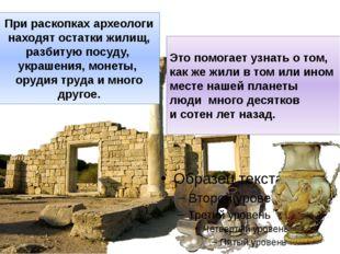 При раскопках археологи находят остатки жилищ, разбитую посуду, украшения, мо