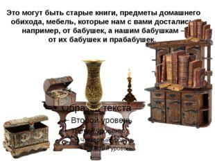 Это могут быть старые книги, предметы домашнего обихода, мебель, которые нам