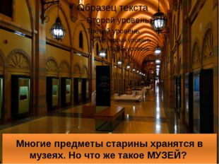 Многие предметы старины хранятся в музеях. Но что же такое МУЗЕЙ?