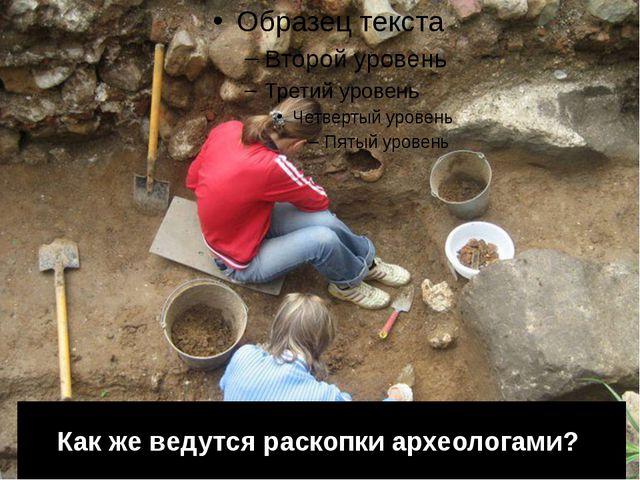 Как же ведутся раскопки археологами?