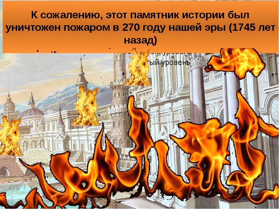 К сожалению, этот памятник истории был уничтожен пожаром в 270 году нашей эры...