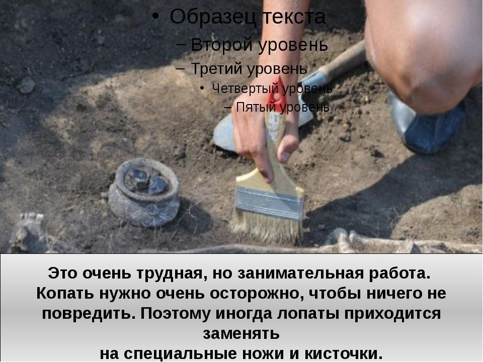 Это очень трудная, но занимательная работа. Копать нужно очень осторожно, что...