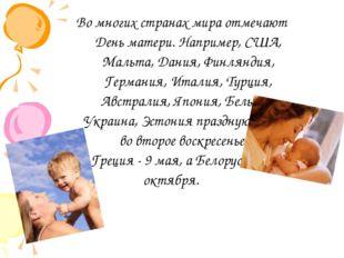 Во многих странах мира отмечают День матери. Например, США, Мальта, Дания, Фи
