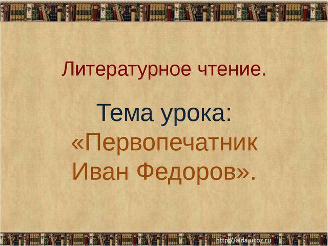 Литературное чтение. Тема урока: «Первопечатник Иван Федоров».