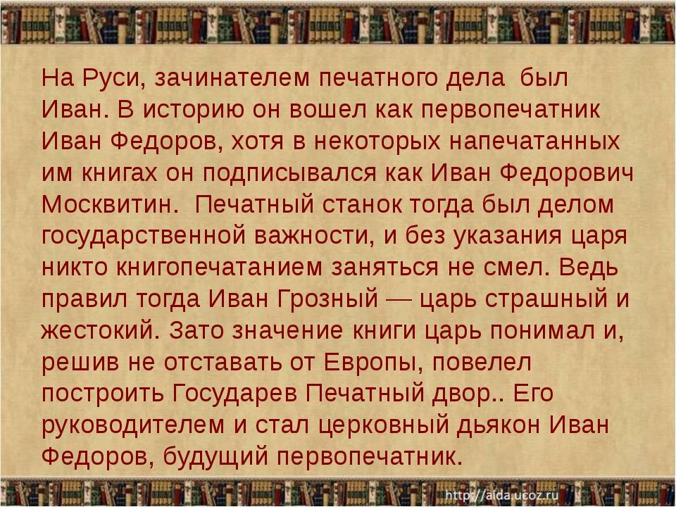 На Руси, зачинателем печатного дела был Иван. В историю он вошел как первопе...