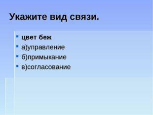 Укажите вид связи. цвет беж а)управление б)примыкание в)согласование