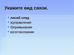 Укажите вид связи. лисий след а)управление б)примыкание в)согласование