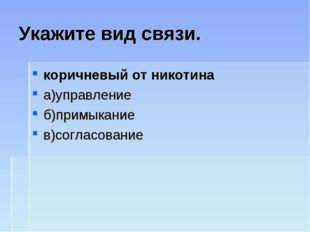 Укажите вид связи. коричневый от никотина а)управление б)примыкание в)согласо