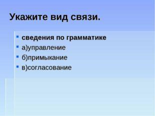 Укажите вид связи. сведения по грамматике а)управление б)примыкание в)согласо