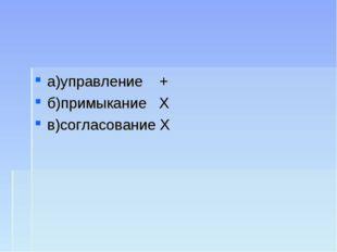 а)управление + б)примыкание Х в)согласование Х
