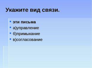 Укажите вид связи. эти письма а)управление б)примыкание в)согласование