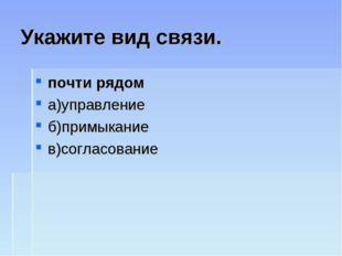 Укажите вид связи. почти рядом а)управление б)примыкание в)согласование